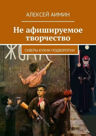 Алексей Аимин, Неафишируемое творчество. Скверы кухни подворотни