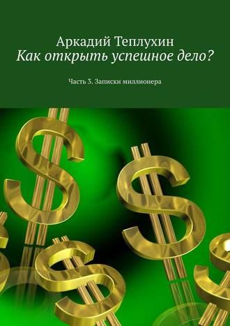 Аркадий Теплухин, Как открыть успешноедело? Часть 3. Записки миллионера