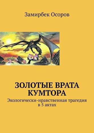 Замирбек Осоров, Золотые врата Кумтора. Экологически-нравственная трагедия в5актах