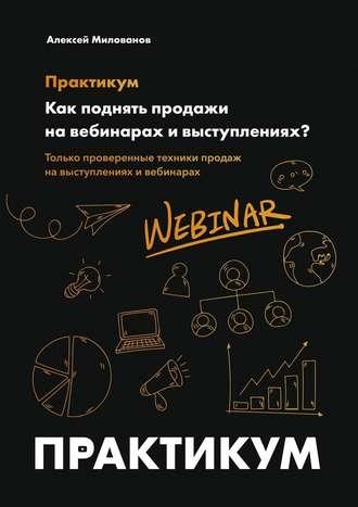 Алексей Милованов, Как поднять продажи навебинарах ивыступлениях. Практикум