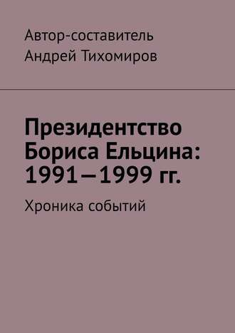 Андрей Тихомиров, Президентство Бориса Ельцина: 1991—1999гг. Хроника событий