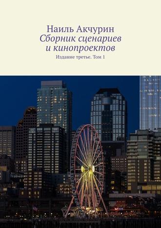 Наиль Акчурин, Сборник сценариев икинопроектов. Издание третье. Том1
