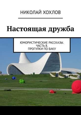 Николай Хохлов, Настоящая дружба. Юмористические рассказы. Часть8. Прогулки поБаку