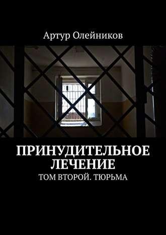 Артур Олейников, Принудительное лечение. Том второй. Тюрьма