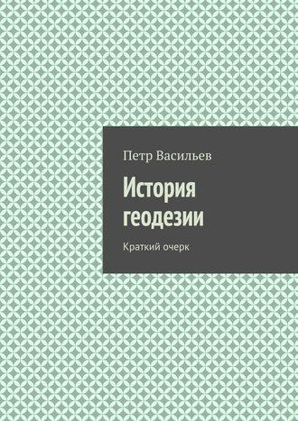 Петр Васильев, История геодезии. Краткий очерк