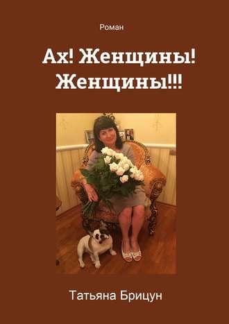 Татьяна Брицун, Ах! Женщины! Женщины!!! Роман