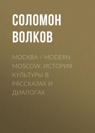 Соломон Волков, Москва / Modern Moscow. История культуры в рассказах и диалогах
