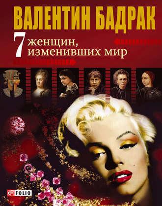 Валентин Бадрак, 7 женщин, изменивших мир