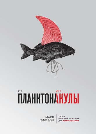 Марк Эффрон, От планктона до акулы. Уроки офисной эволюции для амбициозных