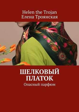 Helen the Trojan,  Елена Троянская, Шелковый платок. Опасный парфюм