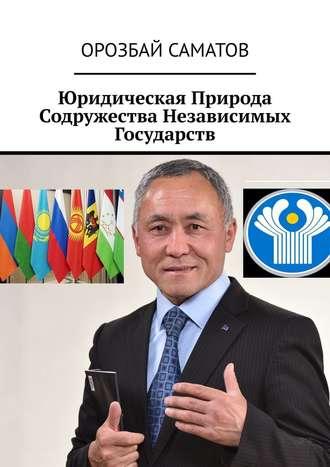 Орозбай Саматов, Юридическая Природа Содружества Независимых Государств