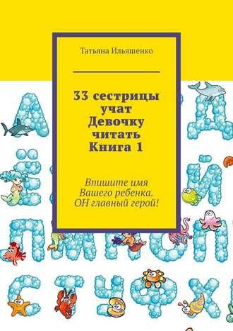 Татьяна Ильяшенко, 33сестрицы учат Девочку читать. Книга1