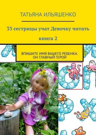 Татьяна Ильяшенко, 33сестрицы учат Девочку читать. Книга2. Впишите имя ВАШЕГО ребенка. Он главный герой