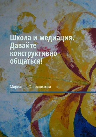 Марианна Садовникова, Школа имедиация. Давайте конструктивно общаться!