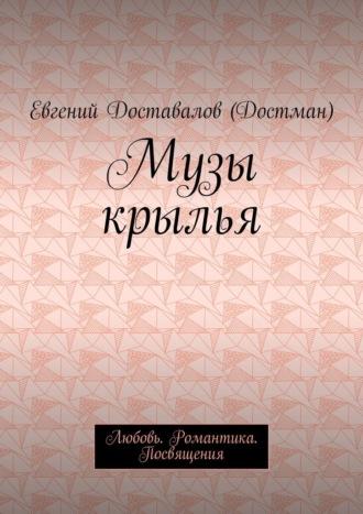 Евгений Доставалов (Достман), Музы крылья. Любовь. Романтика. Посвящения
