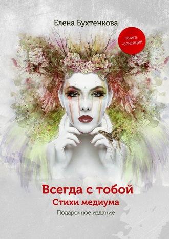 Елена Бухтенкова, Всегда стобой. Стихи медиума