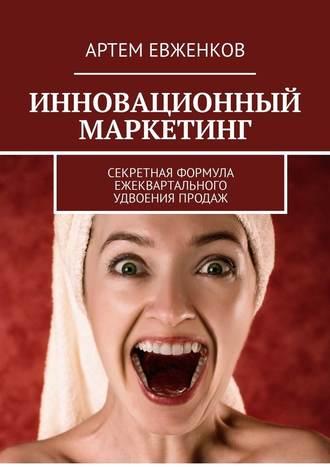 Артем Евженков, Инновационный маркетинг. Секретная формула ежеквартального удвоения продаж