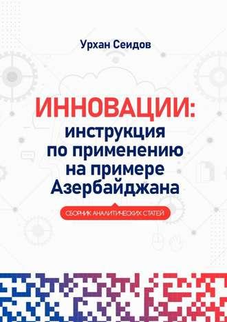 Урхан Сеидов, Инновации: инструкция поприменению напримере Азербайджана. Сборник аналитических статей