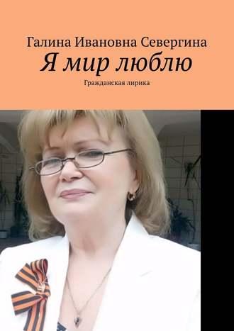 Галина Севергина, Я мир люблю. Гражданская лирика