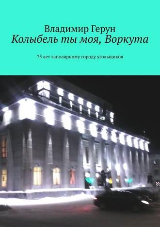 Владимир Герун, Колыбель ты моя, Воркута. 75лет заполярному городу угольщиков