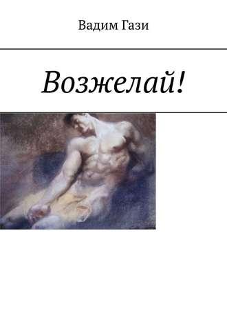 Вадим Гази, Возжелай!