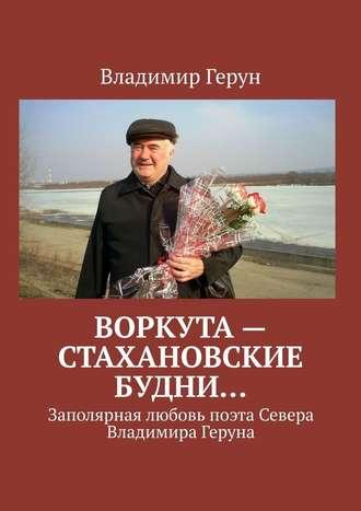 Владимир Герун, Воркута– стахановские будни… Заполярная любовь поэта Севера Владимира Геруна