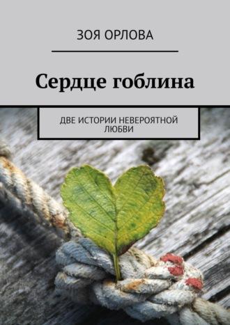 Зоя Орлова, Сердце гоблина. Две истории невероятной любви