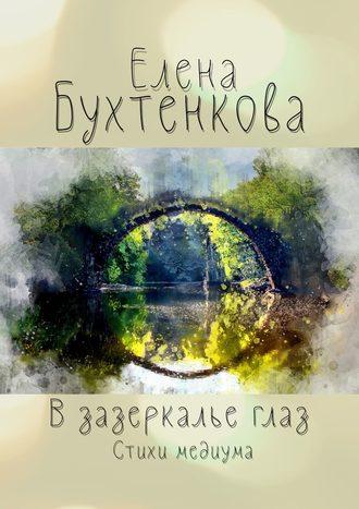 Елена Бухтенкова, Взазеркалье глаз. Стихи медиума