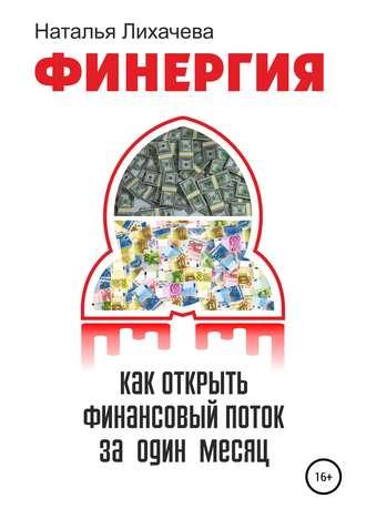 Наталья Лихачева, ФИНЕРГИЯ. КАК ОТКРЫТЬ ФИНАНСОВЫЙ ПОТОК ЗА ОДИН МЕСЯЦ