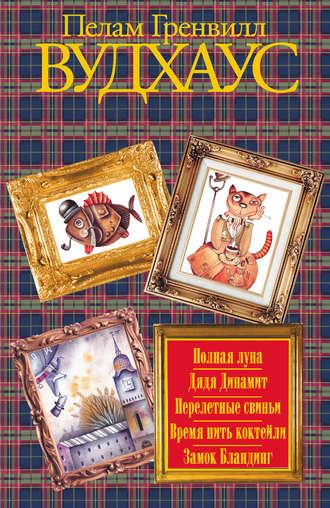 Пелам Вудхаус, Полная луна. Дядя Динамит. Перелетные свиньи. Время пить коктейли. Замок Бландинг (сборник)