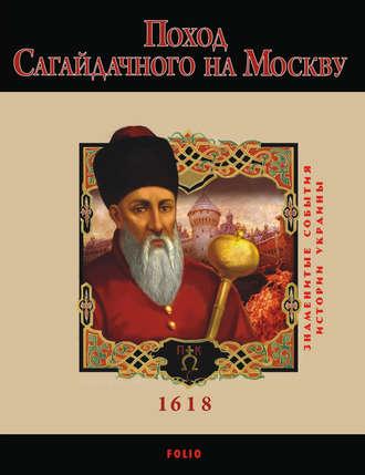 Ю. Сорока, Поход Сагайдачного на Москву. 1618
