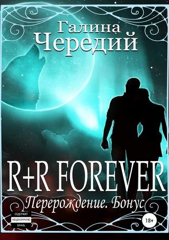 Галина Чередий, R+R FOREVER (Перерождение. Бонус)