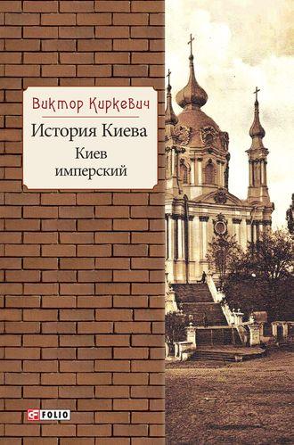 Виктор Киркевич, История Киева. Киев имперский