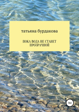 Татьяна Бурдакова, Пока вода не станет прозрачной
