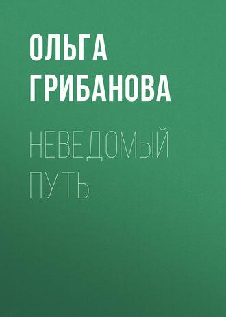 Ольга Грибанова, Неведомый путь