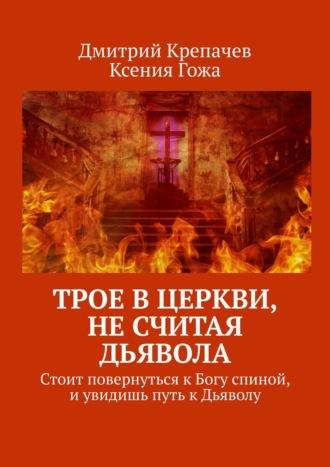 Ксения Гожа, Дмитрий Крепачев, Трое вцеркви, несчитая Дьявола. Стоит повернуться кБогу спиной, иувидишь путь кДьяволу