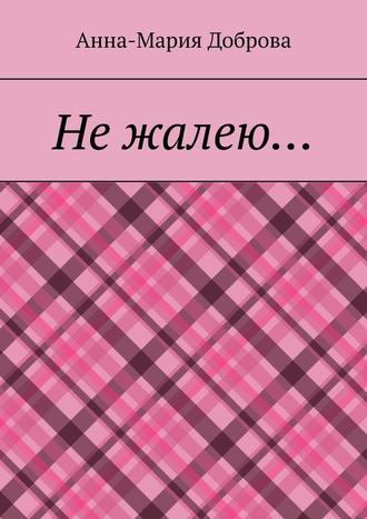 Анна-Мария Доброва, Нежалею…