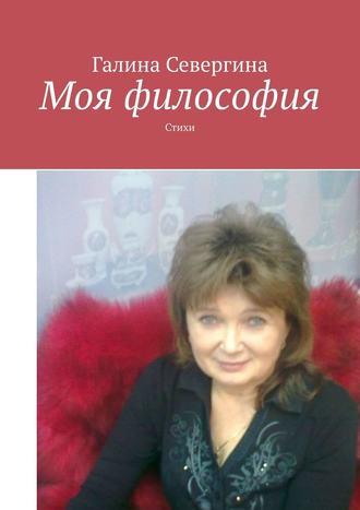 Галина Севергина, Моя философия. Стихи