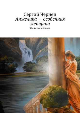 Сергий Чернец, Анжелика– особенная женщина. Изжизни женщин