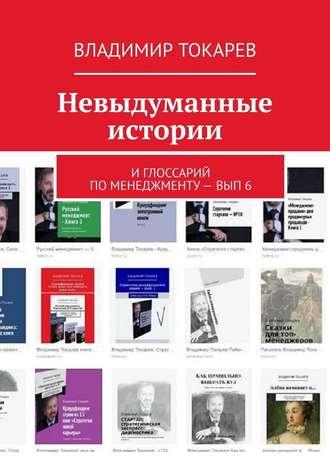 Владимир Токарев, Невыдуманные истории. И глоссарий по менеджменту– вып.6