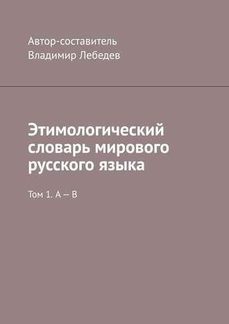 Владимир Лебедев, Этимологический словарь мирового русского языка. Том 1. А – В
