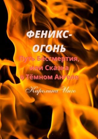 Диана-Каролина Инго, Феникс-Огонь. Путь бессмертия, или Сказка о Тёмном Ангеле