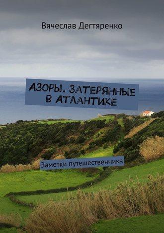 Вячеслав Дегтяренко, Азоры. Затерянные вАтлантике. Заметки путешественника