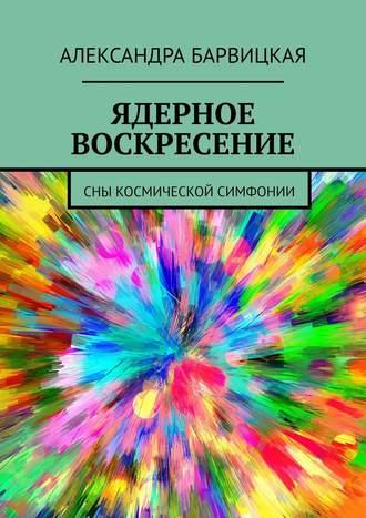 Александра Барвицкая, Ядерное Воскресение. Сны космической симфонии