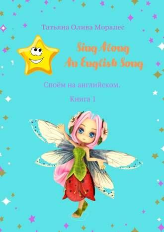 Татьяна Олива Моралес, Sing Along AnEnglishSong. Споём на английском. Книга 1