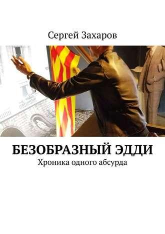 Сергей Захаров, БезобразныйЭдди. Хроника одного абсурда