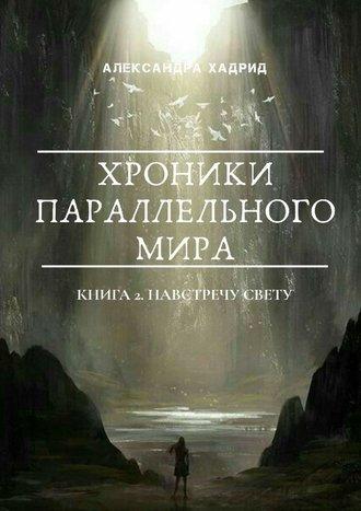 Александра Хадрид, ХРОНИКИ ПАРАЛЛЕЛЬНОГОМИРА. Книга 2. Навстречу свету