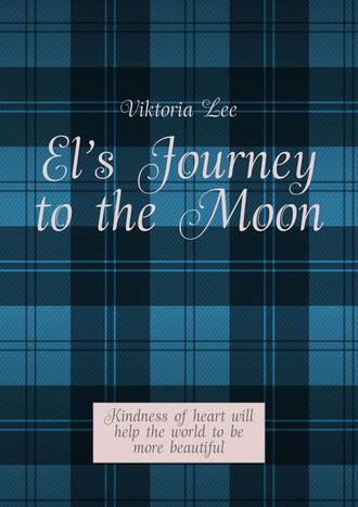 Viktoria Lee, El's Journey totheMoon. Kindness ofheart will help the world tobe more beautiful