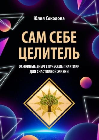 Юлия Соколова, Сам себе целитель. Основные энергетические практики длясчастливой жизни