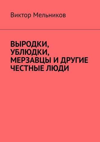 Виктор Мельников, Выродки, ублюдки, мерзавцы идругие честныелюди
